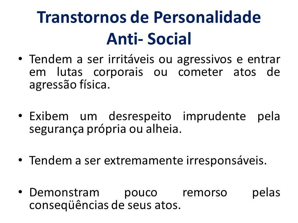 Transtornos de Personalidade Anti- Social Tendem a ser irritáveis ou agressivos e entrar em lutas corporais ou cometer atos de agressão física. Exibem