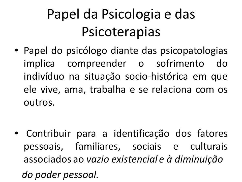 Papel da Psicologia e das Psicoterapias Papel do psicólogo diante das psicopatologias implica compreender o sofrimento do indivíduo na situação socio-