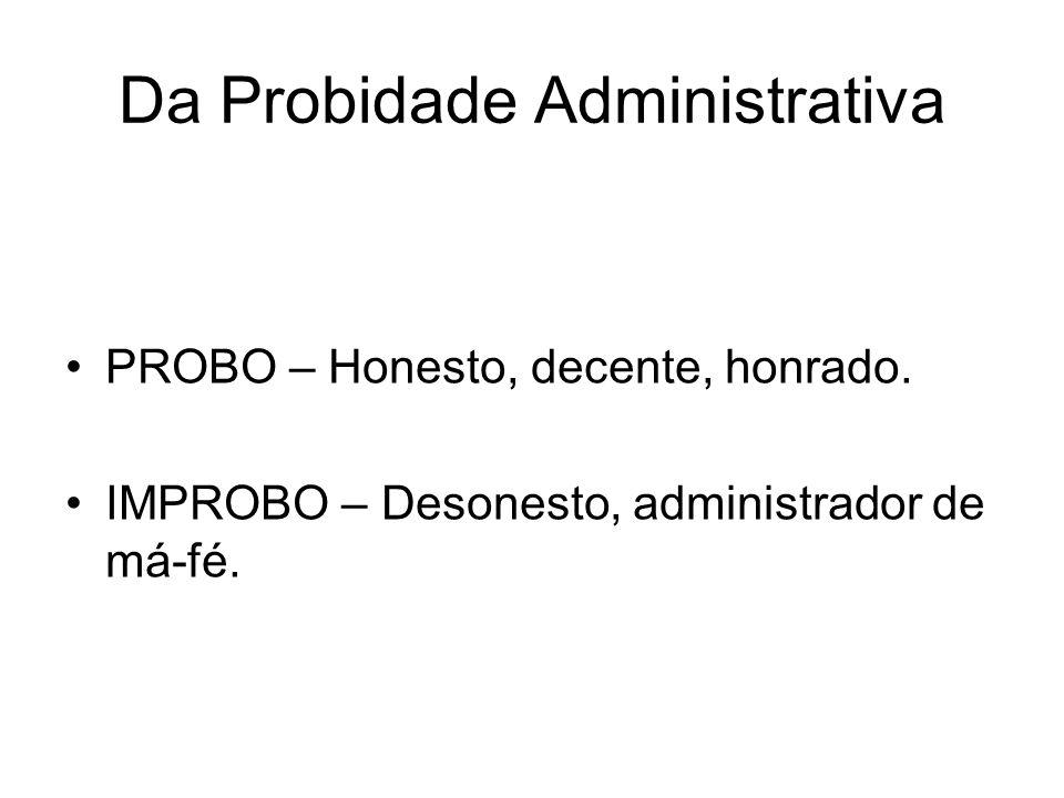 Da Probidade Administrativa PROBO – Honesto, decente, honrado. IMPROBO – Desonesto, administrador de má-fé.