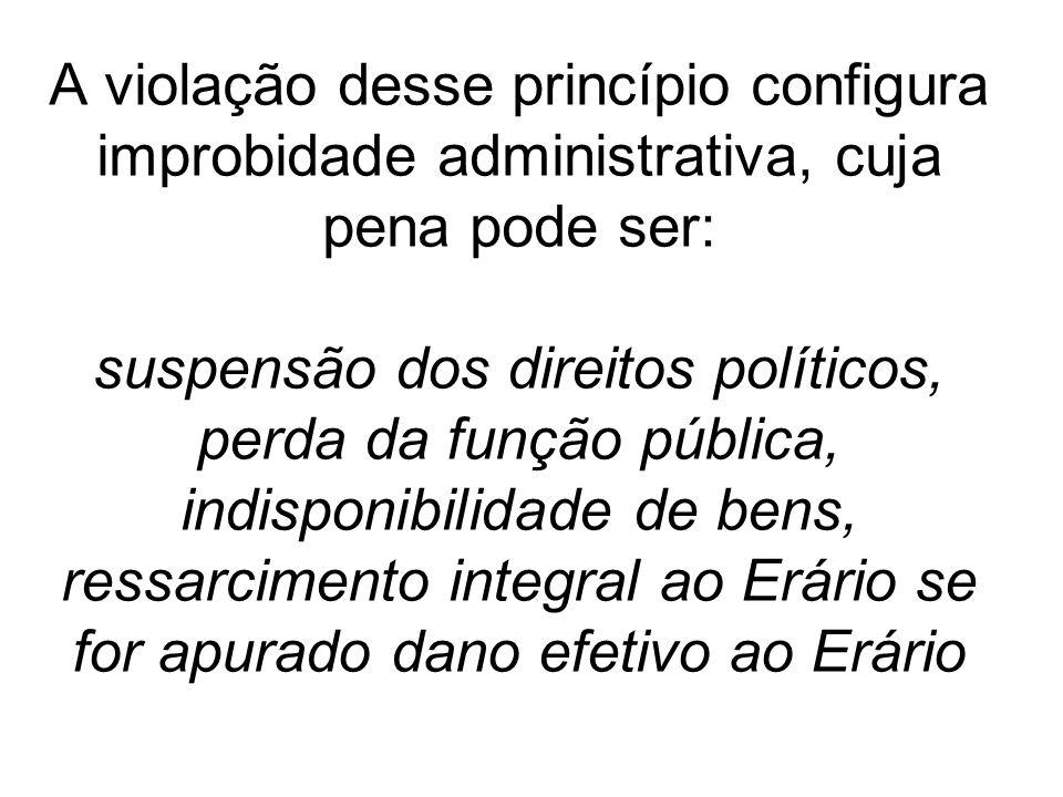 A violação desse princípio configura improbidade administrativa, cuja pena pode ser: suspensão dos direitos políticos, perda da função pública, indisp