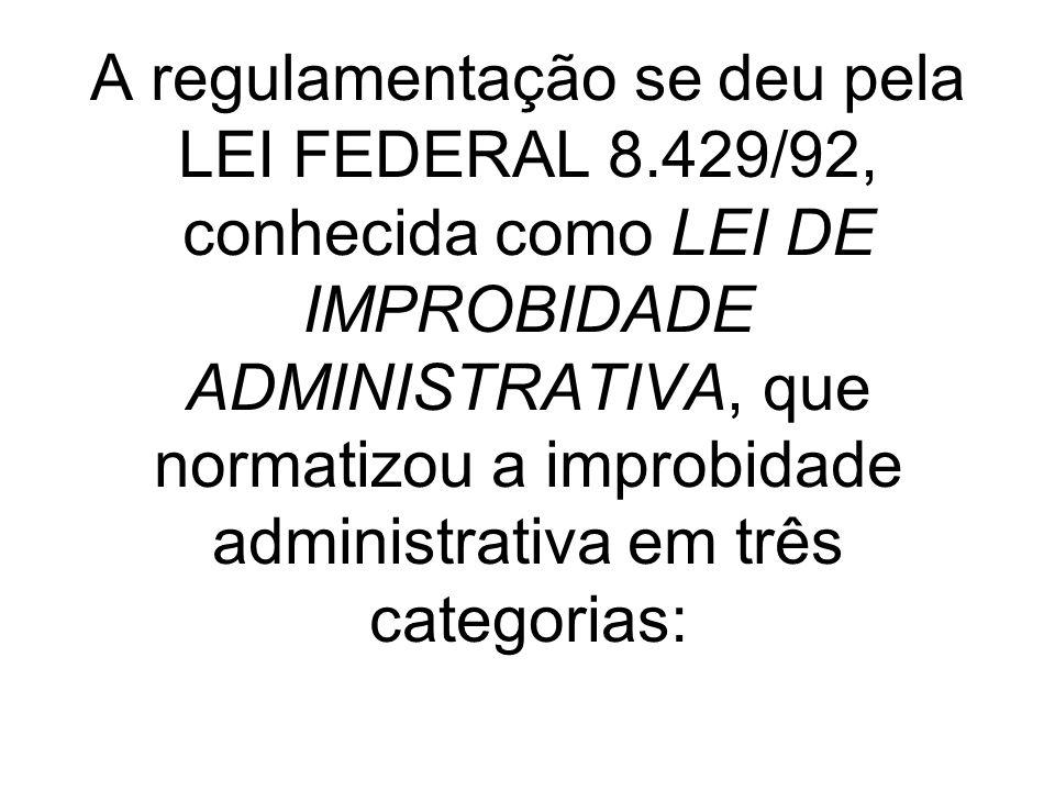 A regulamentação se deu pela LEI FEDERAL 8.429/92, conhecida como LEI DE IMPROBIDADE ADMINISTRATIVA, que normatizou a improbidade administrativa em tr