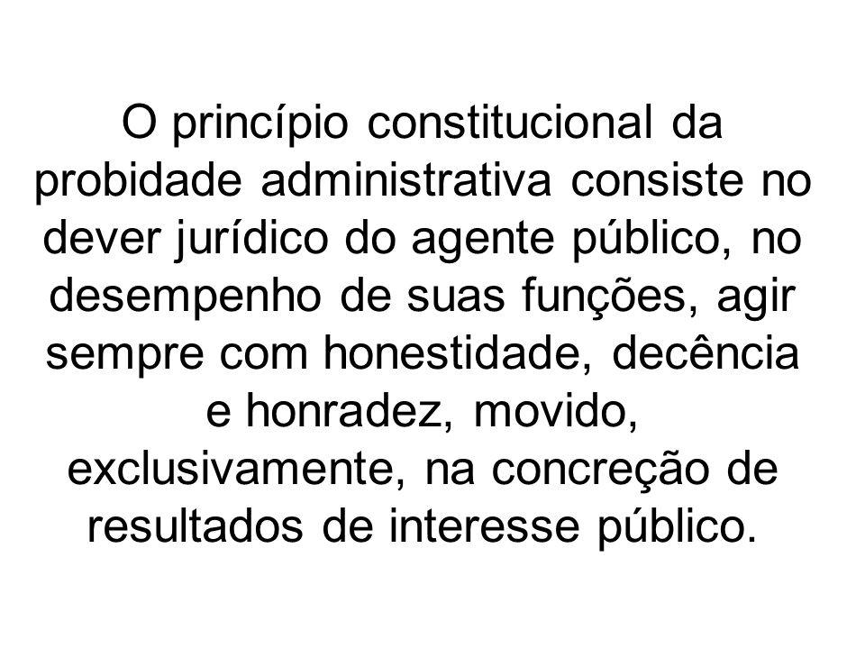 O princípio constitucional da probidade administrativa consiste no dever jurídico do agente público, no desempenho de suas funções, agir sempre com ho