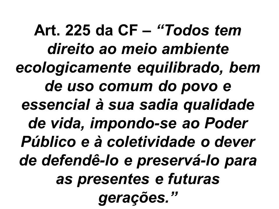 Art. 225 da CF – Todos tem direito ao meio ambiente ecologicamente equilibrado, bem de uso comum do povo e essencial à sua sadia qualidade de vida, im