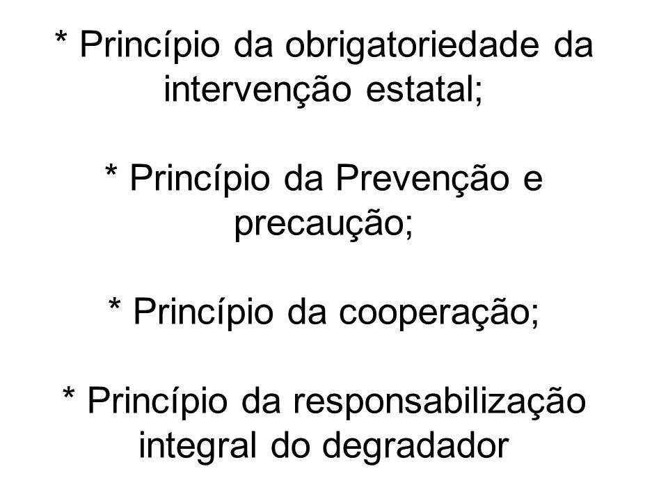 * Princípio da obrigatoriedade da intervenção estatal; * Princípio da Prevenção e precaução; * Princípio da cooperação; * Princípio da responsabilizaç