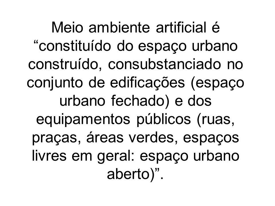 Meio ambiente artificial é constituído do espaço urbano construído, consubstanciado no conjunto de edificações (espaço urbano fechado) e dos equipamen