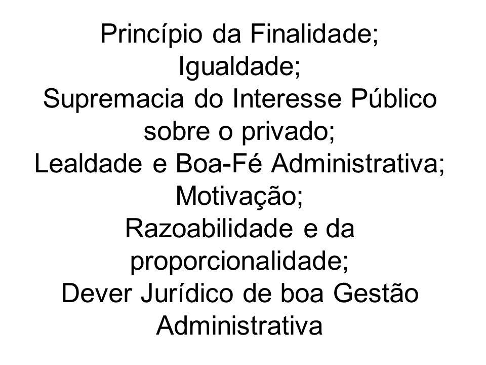 Princípio da Finalidade; Igualdade; Supremacia do Interesse Público sobre o privado; Lealdade e Boa-Fé Administrativa; Motivação; Razoabilidade e da p