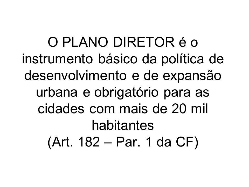 O PLANO DIRETOR é o instrumento básico da política de desenvolvimento e de expansão urbana e obrigatório para as cidades com mais de 20 mil habitantes