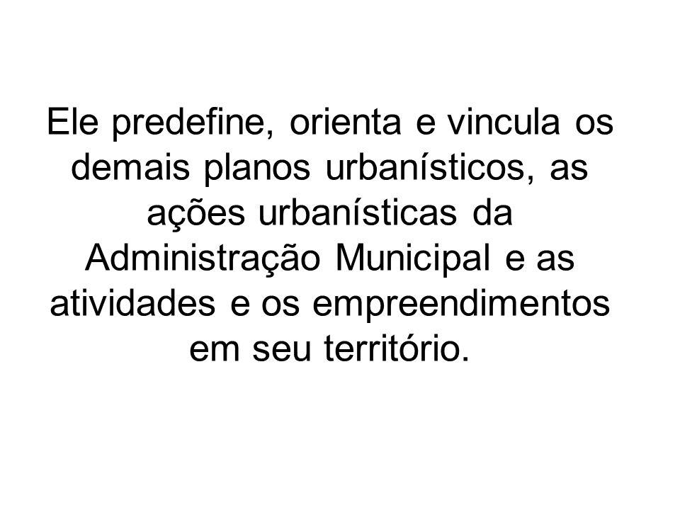 Ele predefine, orienta e vincula os demais planos urbanísticos, as ações urbanísticas da Administração Municipal e as atividades e os empreendimentos