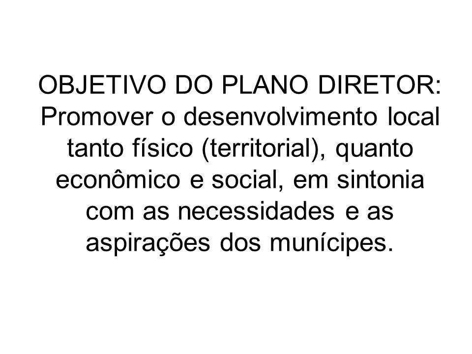 OBJETIVO DO PLANO DIRETOR: Promover o desenvolvimento local tanto físico (territorial), quanto econômico e social, em sintonia com as necessidades e a
