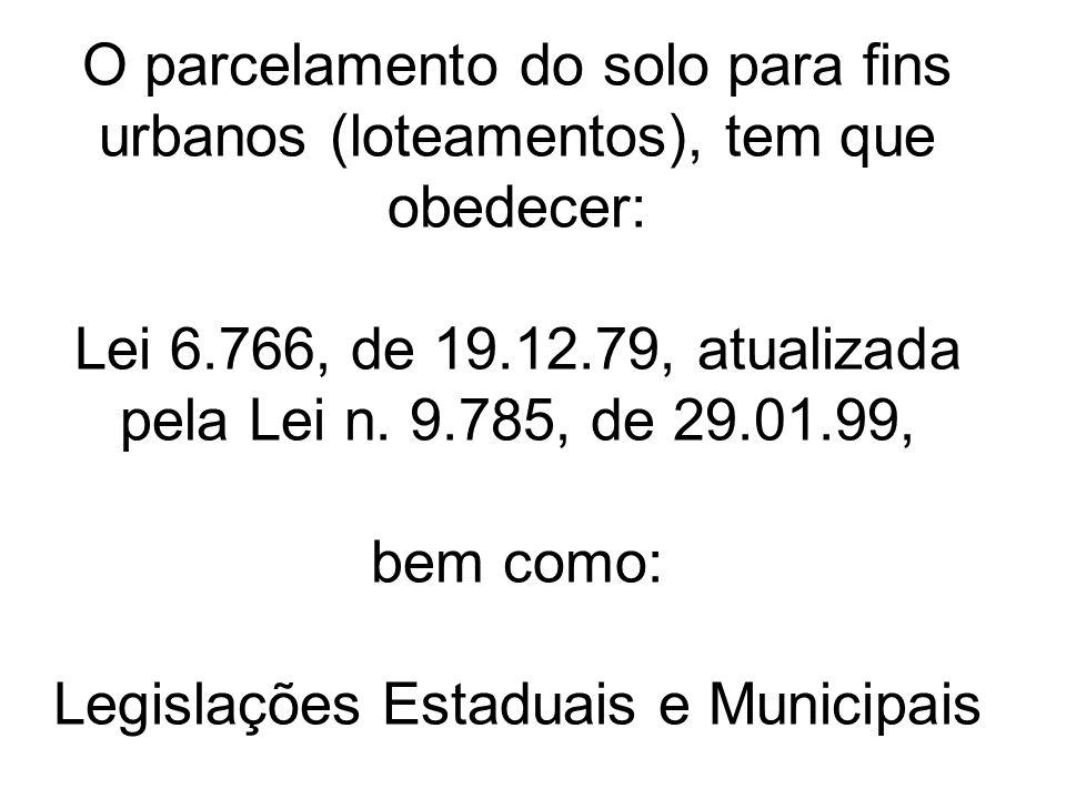 O parcelamento do solo para fins urbanos (loteamentos), tem que obedecer: Lei 6.766, de 19.12.79, atualizada pela Lei n. 9.785, de 29.01.99, bem como: