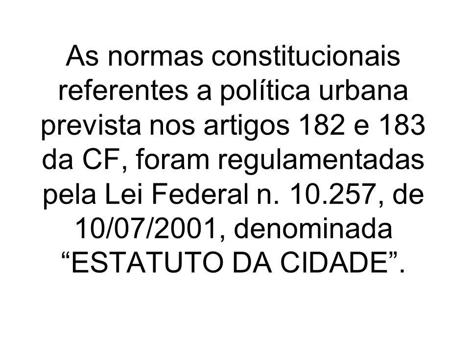 As normas constitucionais referentes a política urbana prevista nos artigos 182 e 183 da CF, foram regulamentadas pela Lei Federal n. 10.257, de 10/07