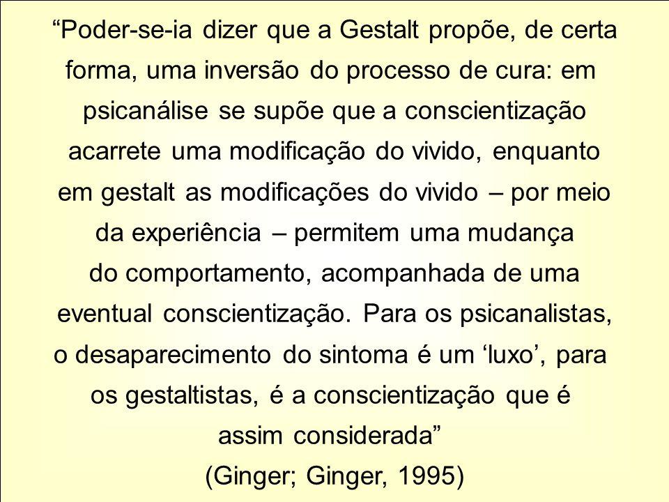 Poder-se-ia dizer que a Gestalt propõe, de certa forma, uma inversão do processo de cura: em psicanálise se supõe que a conscientização acarrete uma m