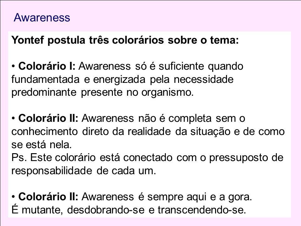 Yontef postula três colorários sobre o tema: Colorário I: Awareness só é suficiente quando fundamentada e energizada pela necessidade predominante pre