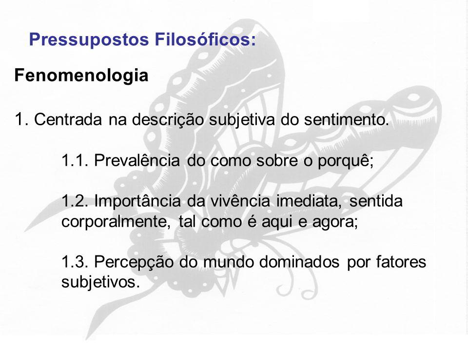 Pressupostos Filosóficos: Fenomenologia 1. Centrada na descrição subjetiva do sentimento. 1.1. Prevalência do como sobre o porquê; 1.2. Importância da