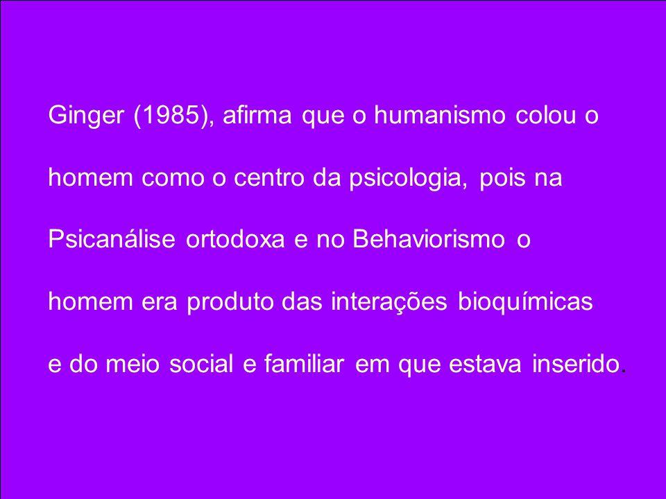 Ginger (1985), afirma que o humanismo colou o homem como o centro da psicologia, pois na Psicanálise ortodoxa e no Behaviorismo o homem era produto da