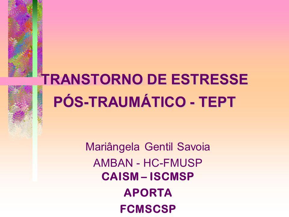 TRANSTORNO DE ESTRESSE PÓS-TRAUMÁTICO - TEPT Mariângela Gentil Savoia AMBAN - HC-FMUSP CAISM – ISCMSP APORTA FCMSCSP