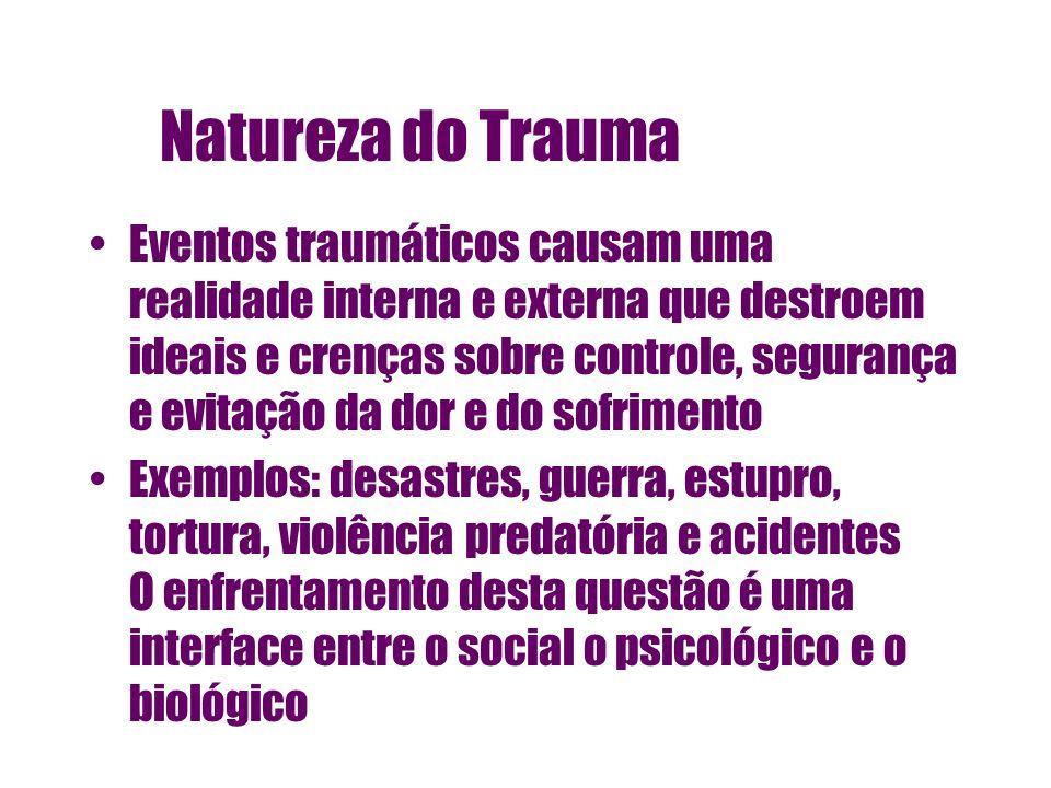 Natureza do Trauma Eventos traumáticos causam uma realidade interna e externa que destroem ideais e crenças sobre controle, segurança e evitação da do