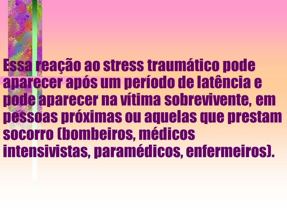 Essa reação ao stress traumático pode aparecer após um período de latência e pode aparecer na vítima sobrevivente, em pessoas próximas ou aquelas que