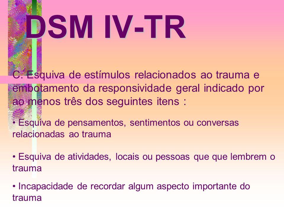 DSM IV-TR C. Esquiva de estímulos relacionados ao trauma e embotamento da responsividade geral indicado por ao menos três dos seguintes itens : Esquiv