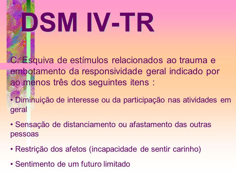 DSM IV-TR C. Esquiva de estímulos relacionados ao trauma e embotamento da responsividade geral indicado por ao menos três dos seguintes itens : Diminu