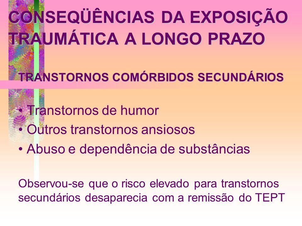 CONSEQÜÊNCIAS DA EXPOSIÇÃO TRAUMÁTICA A LONGO PRAZO TRANSTORNOS COMÓRBIDOS SECUNDÁRIOS Transtornos de humor Outros transtornos ansiosos Abuso e depend