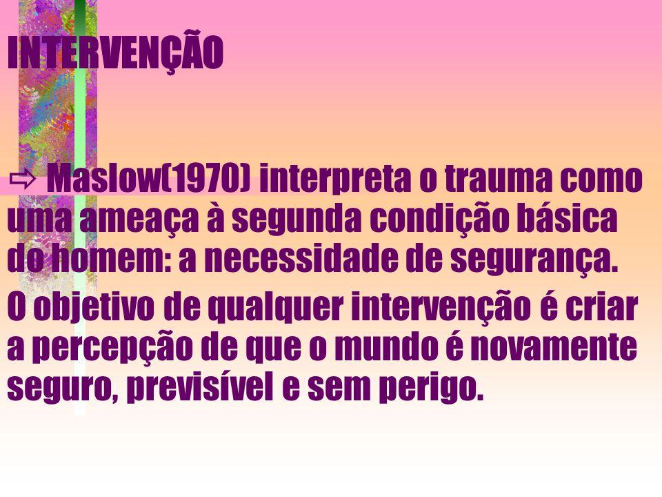 INTERVENÇÃO Maslow(1970) interpreta o trauma como uma ameaça à segunda condição básica do homem: a necessidade de segurança. O objetivo de qualquer in