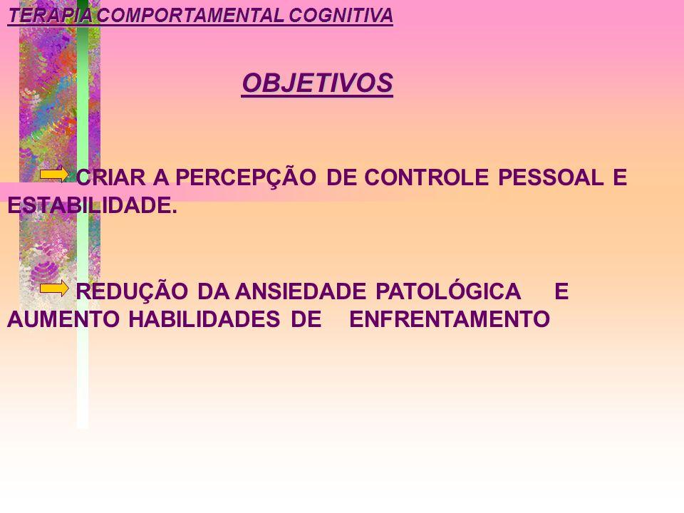 TERAPIA COMPORTAMENTAL COGNITIVA CRIAR A PERCEPÇÃO DE CONTROLE PESSOAL E ESTABILIDADE. OBJETIVOS REDUÇÃO DA ANSIEDADE PATOLÓGICA E AUMENTO HABILIDADES