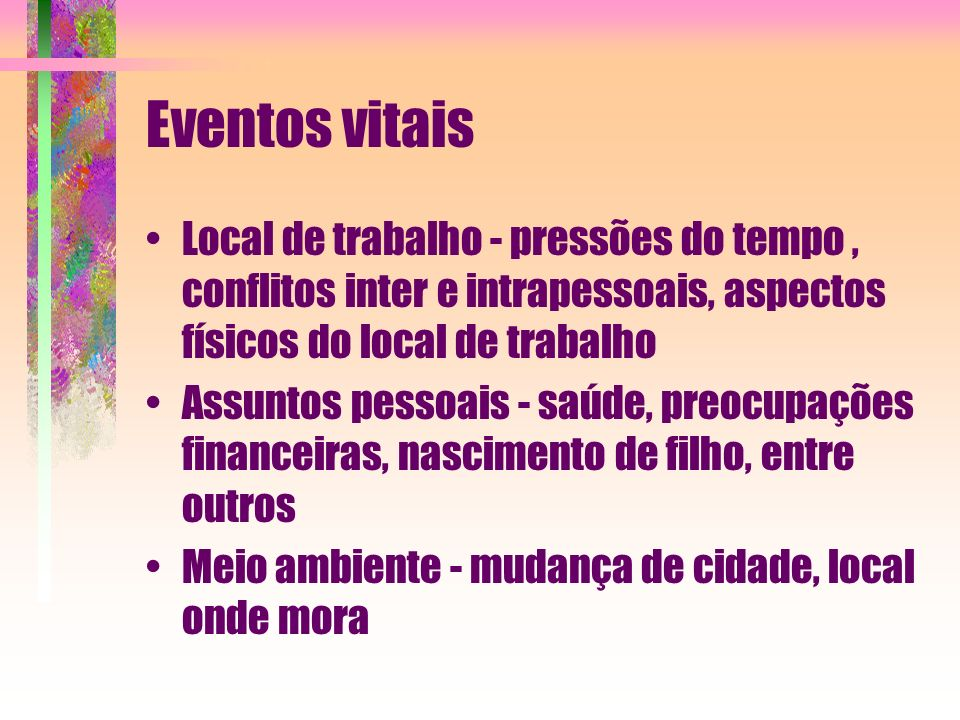 Eventos vitais Local de trabalho - pressões do tempo, conflitos inter e intrapessoais, aspectos físicos do local de trabalho Assuntos pessoais - saúde
