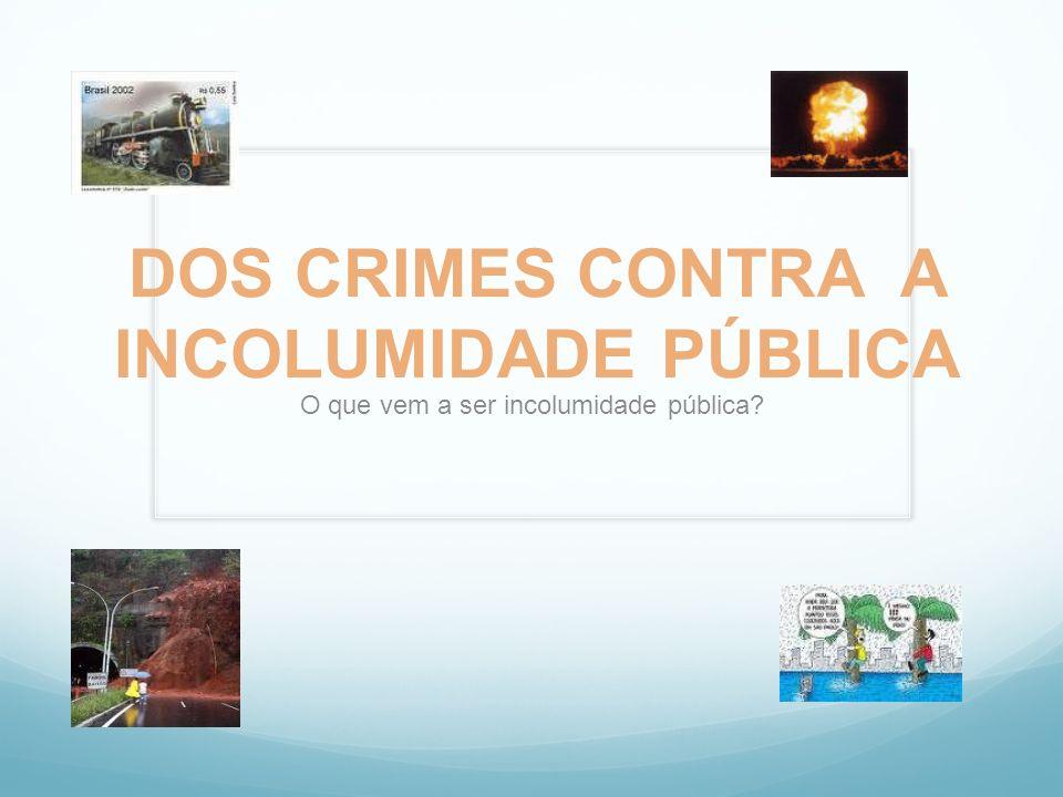 DOS CRIMES CONTRA A INCOLUMIDADE PÚBLICA O que vem a ser incolumidade pública?