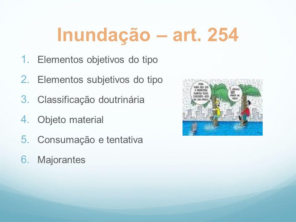 Inundação – art. 254 1. Elementos objetivos do tipo 2. Elementos subjetivos do tipo 3. Classificação doutrinária 4. Objeto material 5. Consumação e te