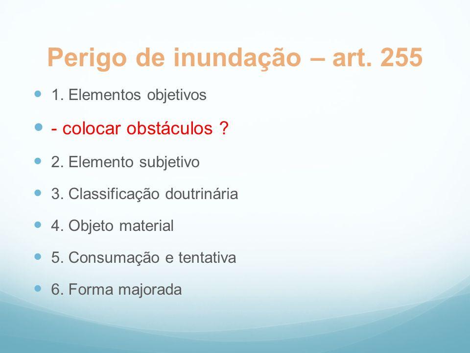 Perigo de inundação – art. 255 1. Elementos objetivos - colocar obstáculos ? 2. Elemento subjetivo 3. Classificação doutrinária 4. Objeto material 5.