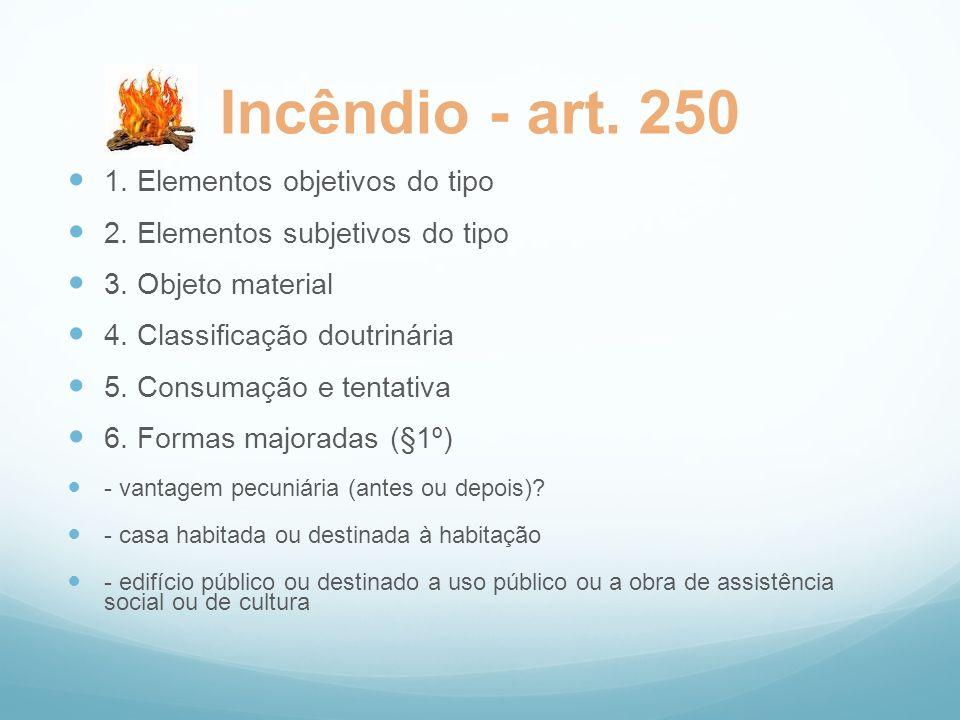Incêndio - art. 250 1. Elementos objetivos do tipo 2. Elementos subjetivos do tipo 3. Objeto material 4. Classificação doutrinária 5. Consumação e ten