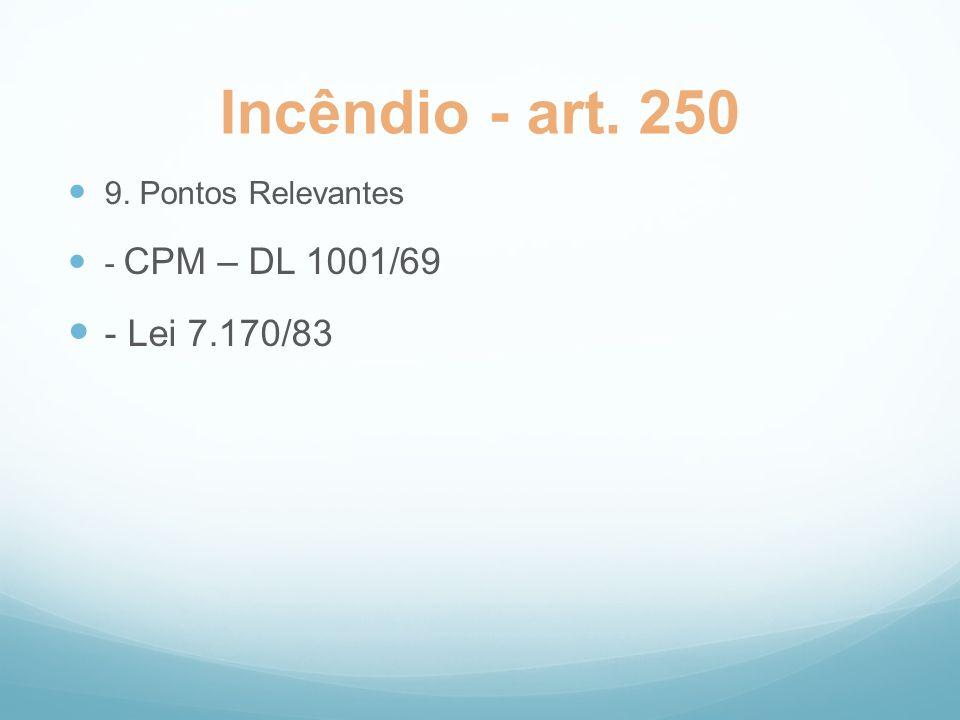 Incêndio - art. 250 9. Pontos Relevantes - CPM – DL 1001/69 - Lei 7.170/83