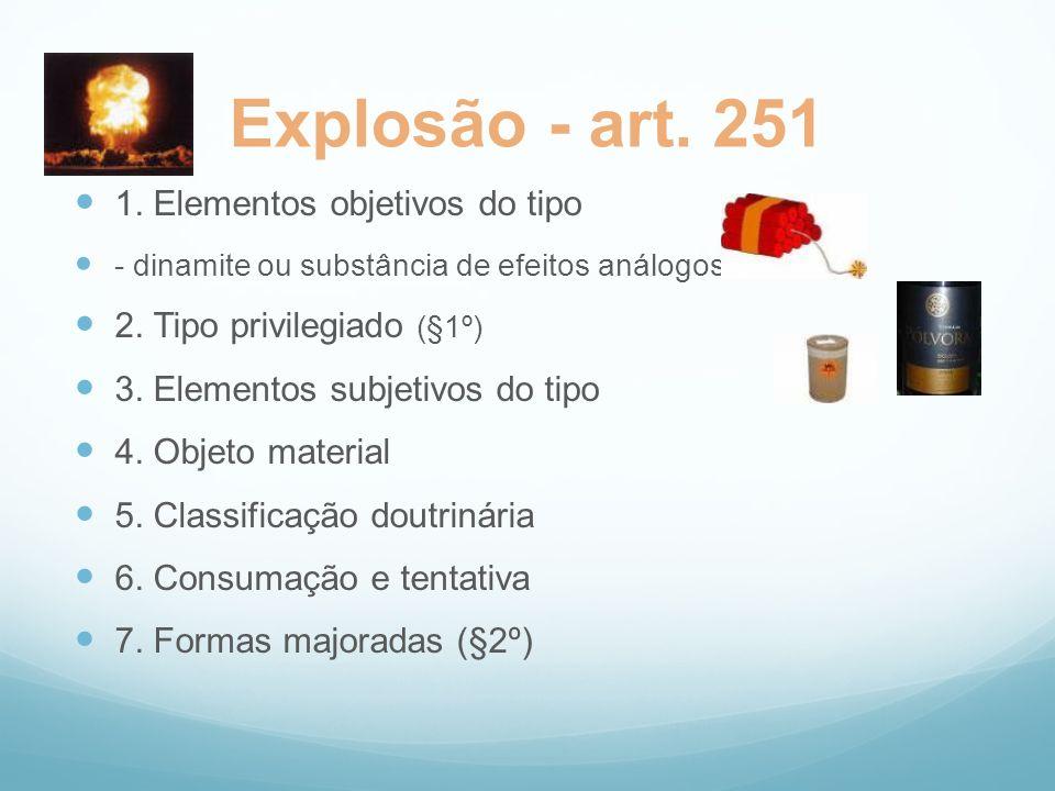 Explosão - art. 251 1. Elementos objetivos do tipo - dinamite ou substância de efeitos análogos 2. Tipo privilegiado (§1º) 3. Elementos subjetivos do