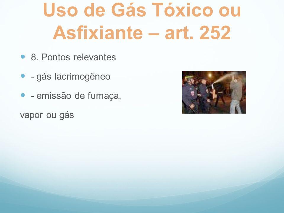Uso de Gás Tóxico ou Asfixiante – art. 252 8. Pontos relevantes - gás lacrimogêneo - emissão de fumaça, vapor ou gás