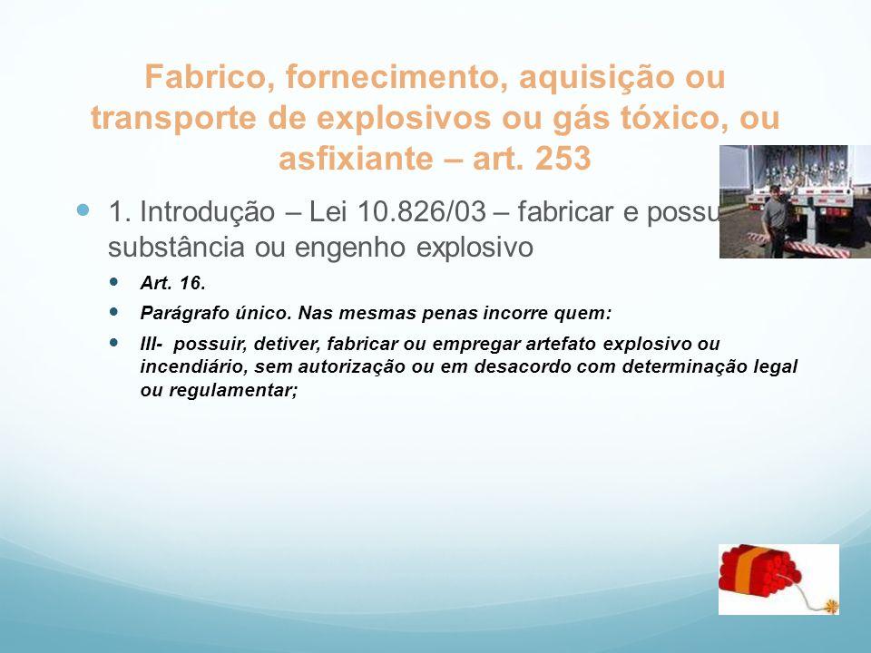 Fabrico, fornecimento, aquisição ou transporte de explosivos ou gás tóxico, ou asfixiante – art. 253 1. Introdução – Lei 10.826/03 – fabricar e possui