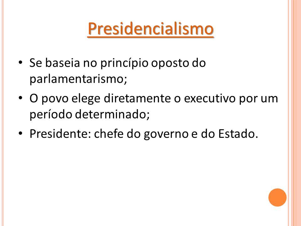 Presidencialismo Se baseia no princípio oposto do parlamentarismo; O povo elege diretamente o executivo por um período determinado; Presidente: chefe