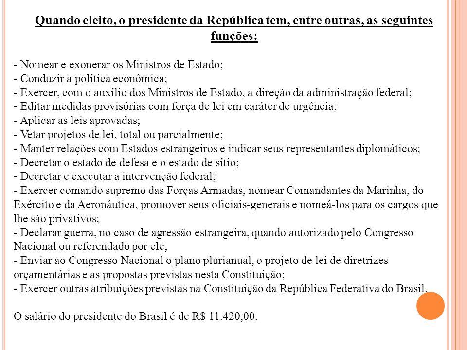 Quando eleito, o presidente da República tem, entre outras, as seguintes funções: - Nomear e exonerar os Ministros de Estado; - Conduzir a política ec