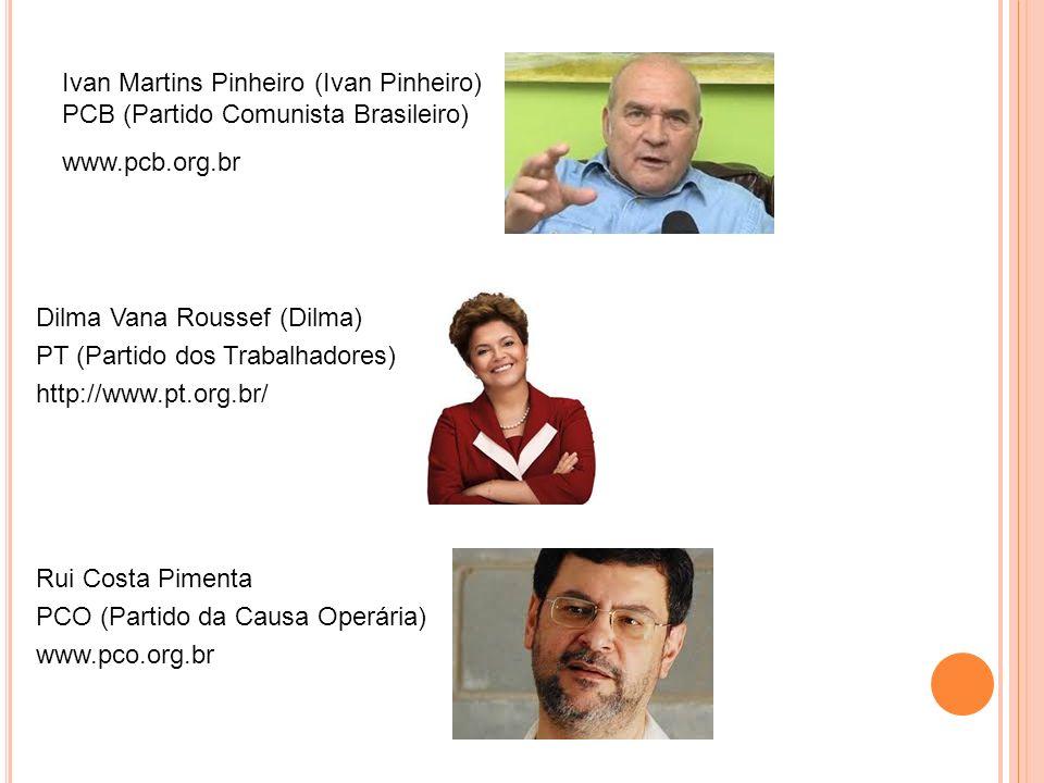 Ivan Martins Pinheiro (Ivan Pinheiro) PCB (Partido Comunista Brasileiro) www.pcb.org.br Dilma Vana Roussef (Dilma) PT (Partido dos Trabalhadores) http