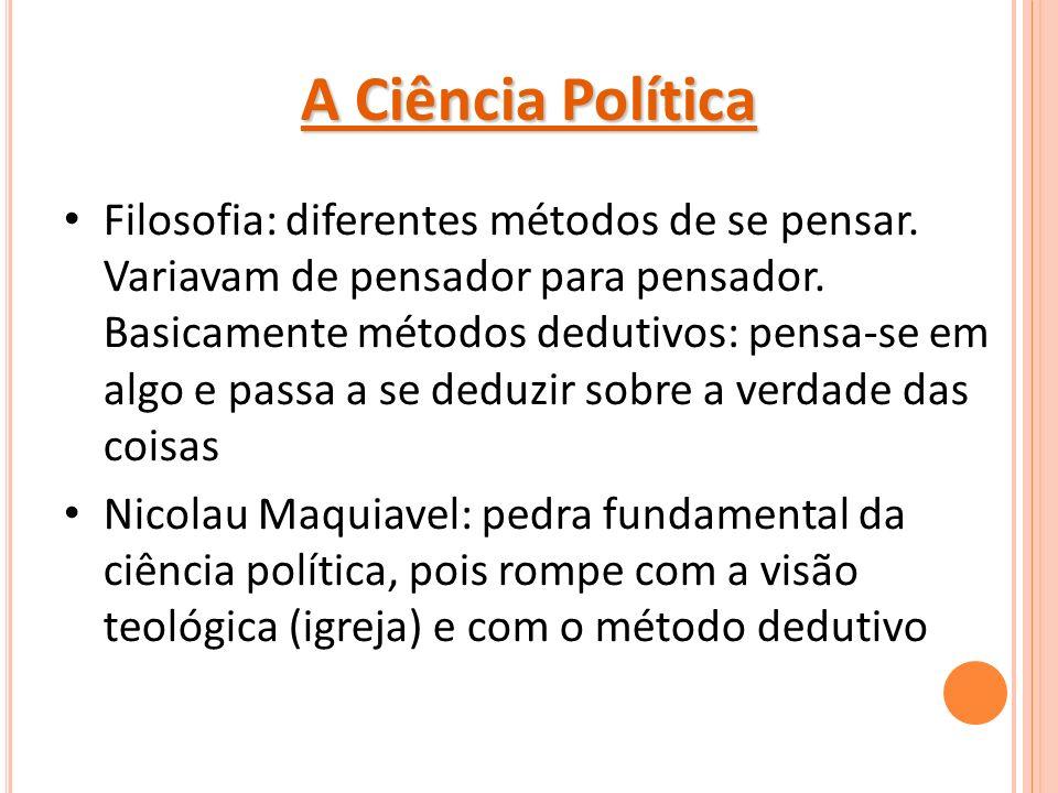 A Ciência Política Filosofia: diferentes métodos de se pensar. Variavam de pensador para pensador. Basicamente métodos dedutivos: pensa-se em algo e p