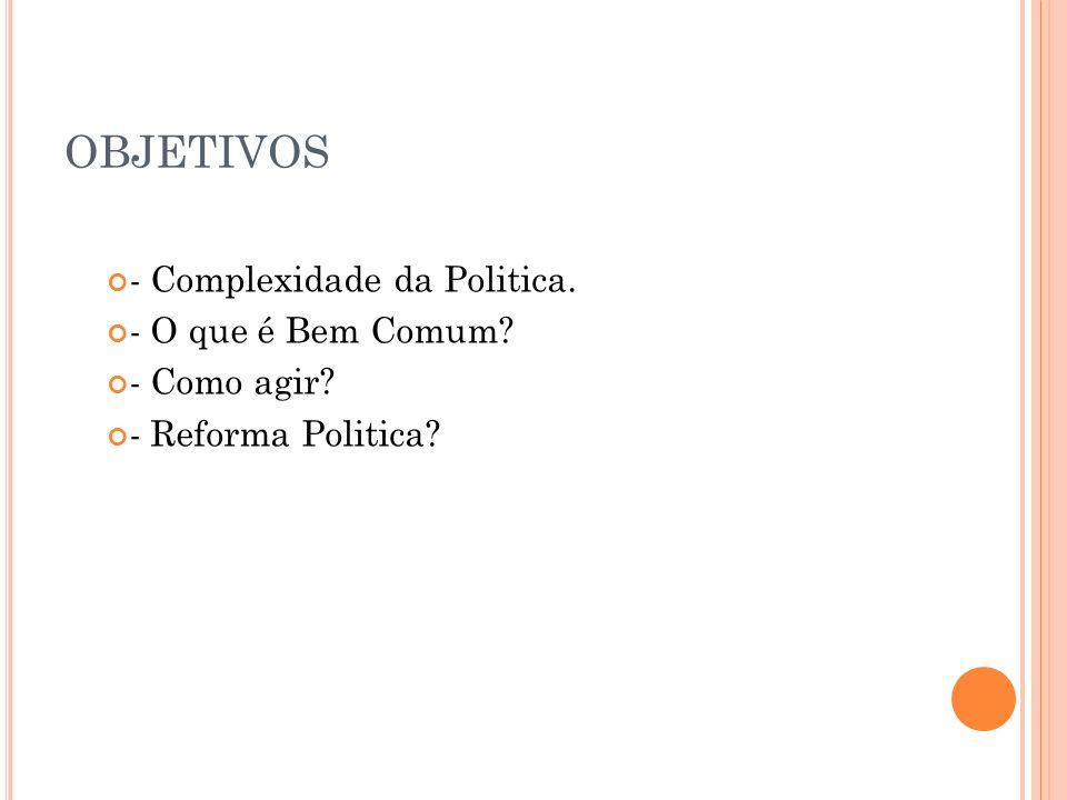 OBJETIVOS - Complexidade da Politica. - O que é Bem Comum? - Como agir? - Reforma Politica?