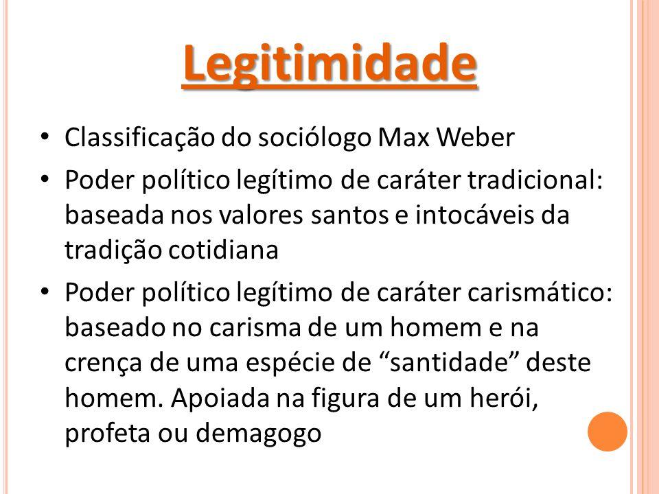 Legitimidade Classificação do sociólogo Max Weber Poder político legítimo de caráter tradicional: baseada nos valores santos e intocáveis da tradição