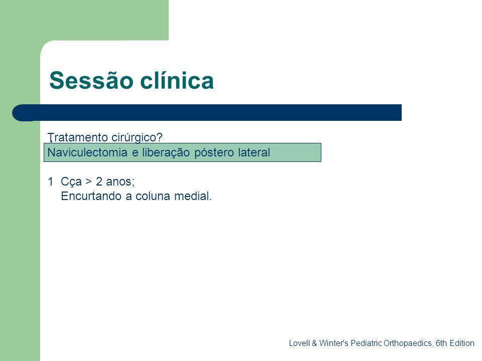 Sessão clínica. Tratamento cirúrgico? Naviculectomia e liberação póstero lateral 1 Cça > 2 anos; Encurtando a coluna medial. Lovell & Winter's Pediatr