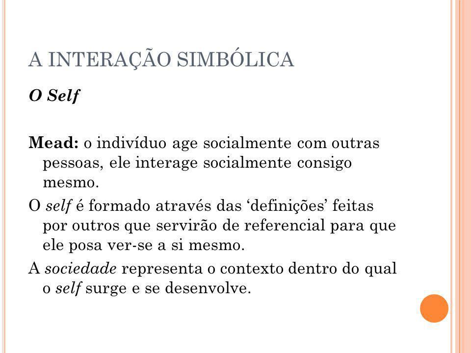 A INTERAÇÃO SIMBÓLICA O Self Mead: o indivíduo age socialmente com outras pessoas, ele interage socialmente consigo mesmo. O self é formado através da
