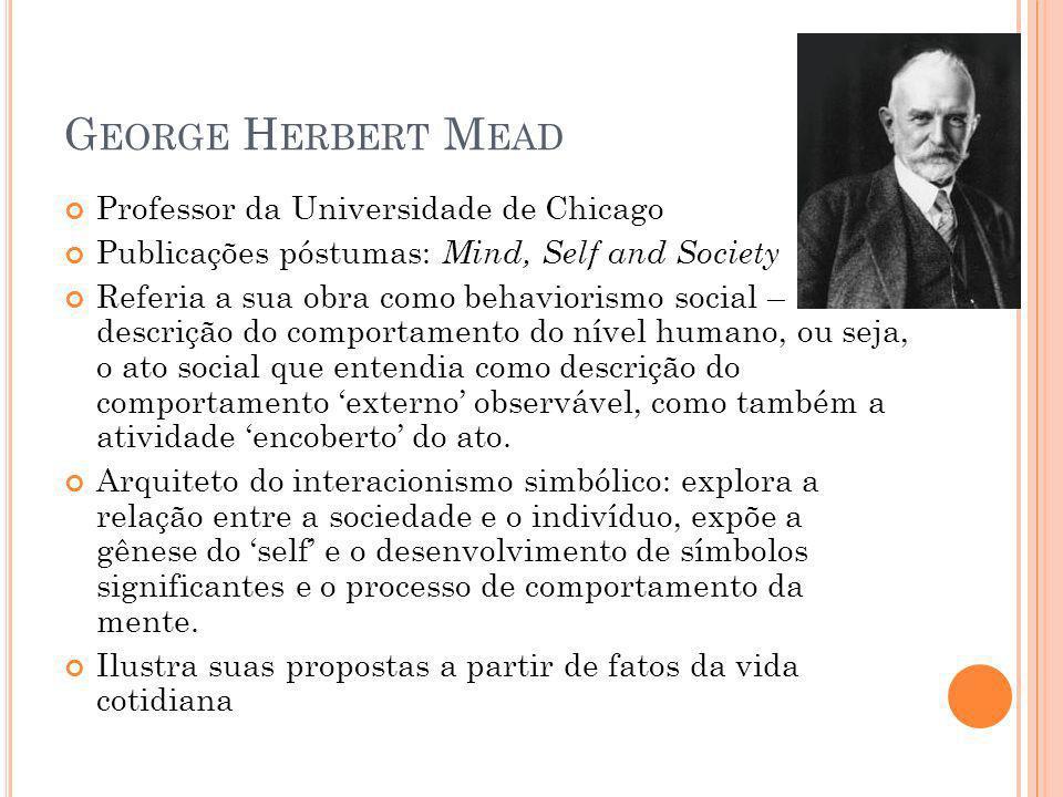 G EORGE H ERBERT M EAD Professor da Universidade de Chicago Publicações póstumas: Mind, Self and Society Referia a sua obra como behaviorismo social –