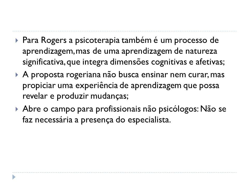 Para Rogers a psicoterapia também é um processo de aprendizagem, mas de uma aprendizagem de natureza significativa, que integra dimensões cognitivas e