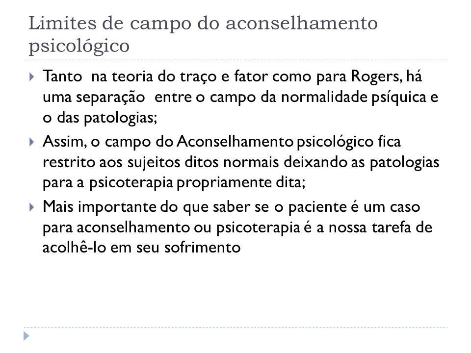 Limites de campo do aconselhamento psicológico Tanto na teoria do traço e fator como para Rogers, há uma separação entre o campo da normalidade psíqui