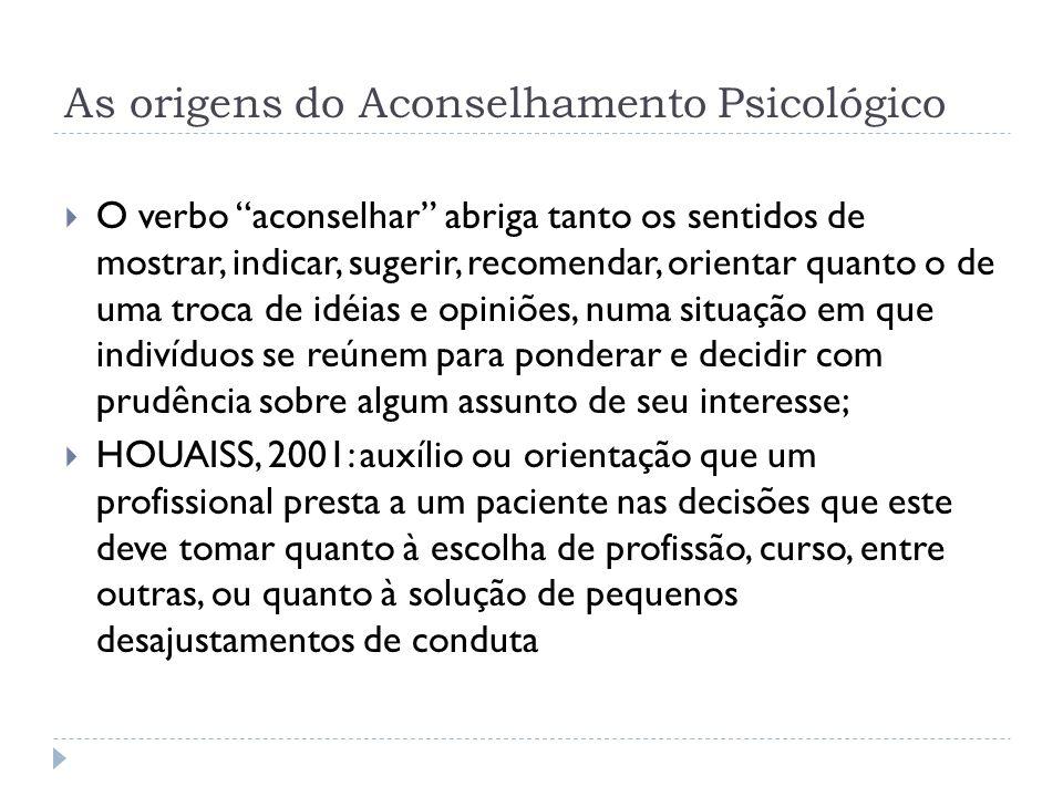 As origens do Aconselhamento Psicológico O verbo aconselhar abriga tanto os sentidos de mostrar, indicar, sugerir, recomendar, orientar quanto o de um