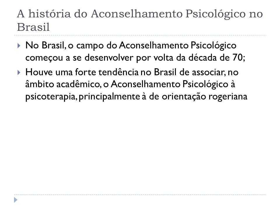 A história do Aconselhamento Psicológico no Brasil No Brasil, o campo do Aconselhamento Psicológico começou a se desenvolver por volta da década de 70