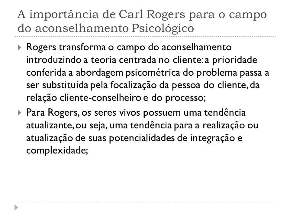 A importância de Carl Rogers para o campo do aconselhamento Psicológico Rogers transforma o campo do aconselhamento introduzindo a teoria centrada no